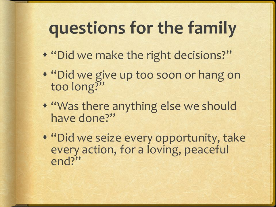 questions for the family  Did we make the right decisions  Did we give up too soon or hang on too long  Was there anything else we should have done  Did we seize every opportunity, take every action, for a loving, peaceful end
