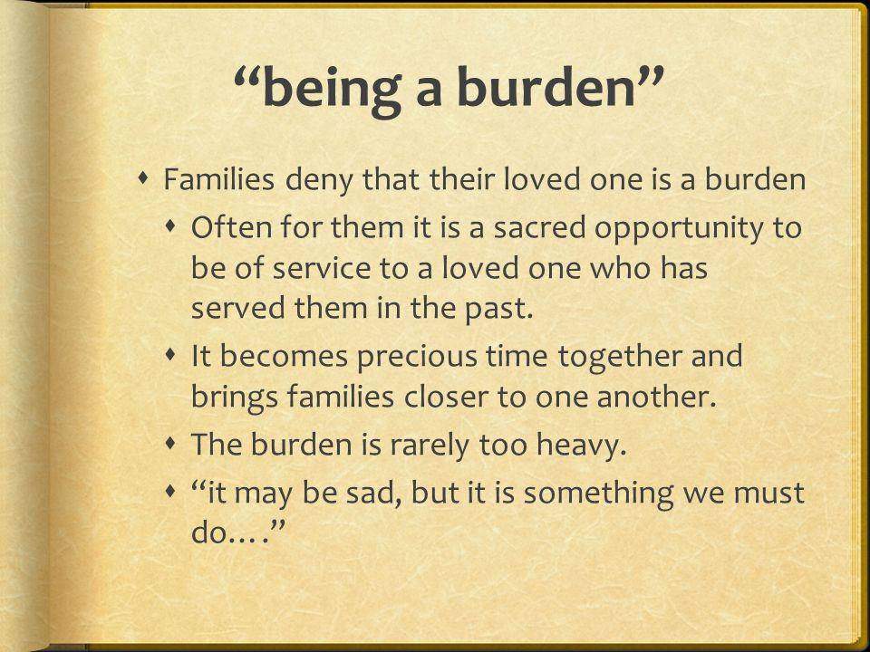 """""""being a burden""""  Families deny that their loved one is a burden  Often for them it is a sacred opportunity to be of service to a loved one who has"""