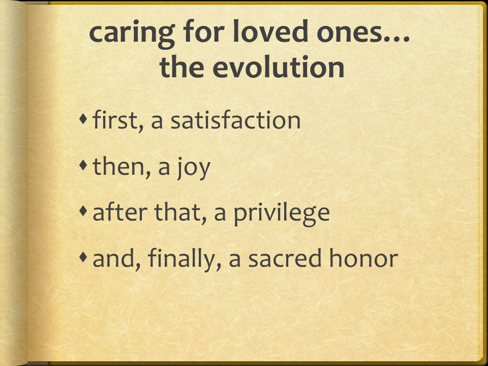caring for loved ones… the evolution  first, a satisfaction  then, a joy  after that, a privilege  and, finally, a sacred honor