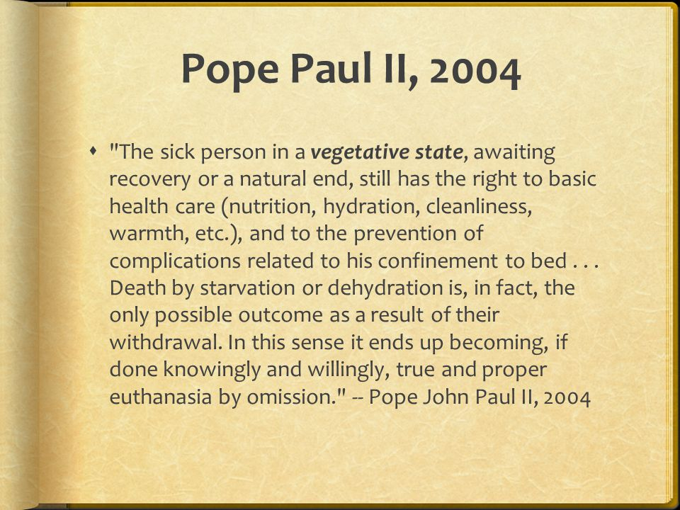Pope Paul II, 2004  The sick person in a vegetative state, awaiting recovery or a natural end, still has the right to basic health care (nutrition, hydration, cleanliness, warmth, etc.), and to the prevention of complications related to his confinement to bed...