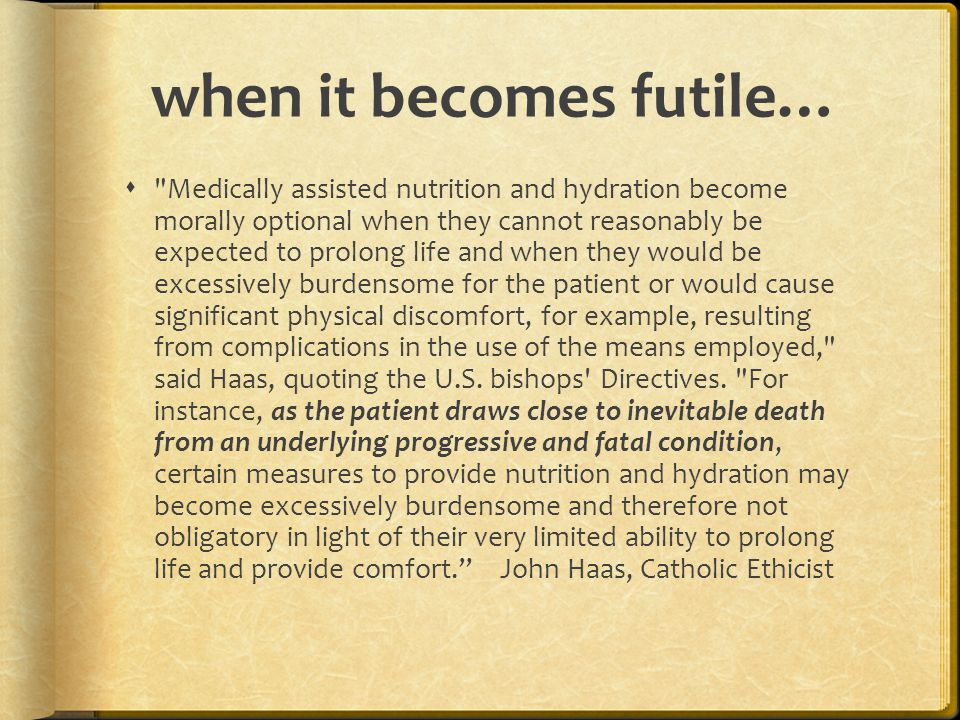 when it becomes futile…  Medically assisted nutrition and hydration become morally optional when they cannot reasonably be expected to prolong life and when they would be excessively burdensome for the patient or would cause significant physical discomfort, for example, resulting from complications in the use of the means employed, said Haas, quoting the U.S.
