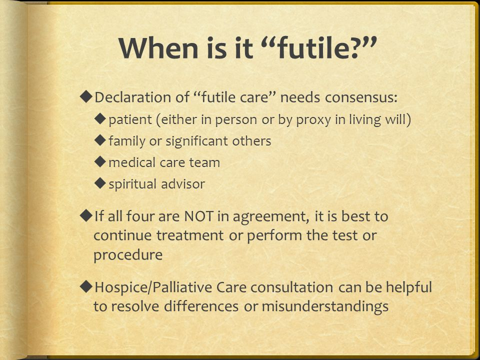 """When is it """"futile?""""  Declaration of """"futile care"""" needs consensus:  patient (either in person or by proxy in living will)  family or significant o"""