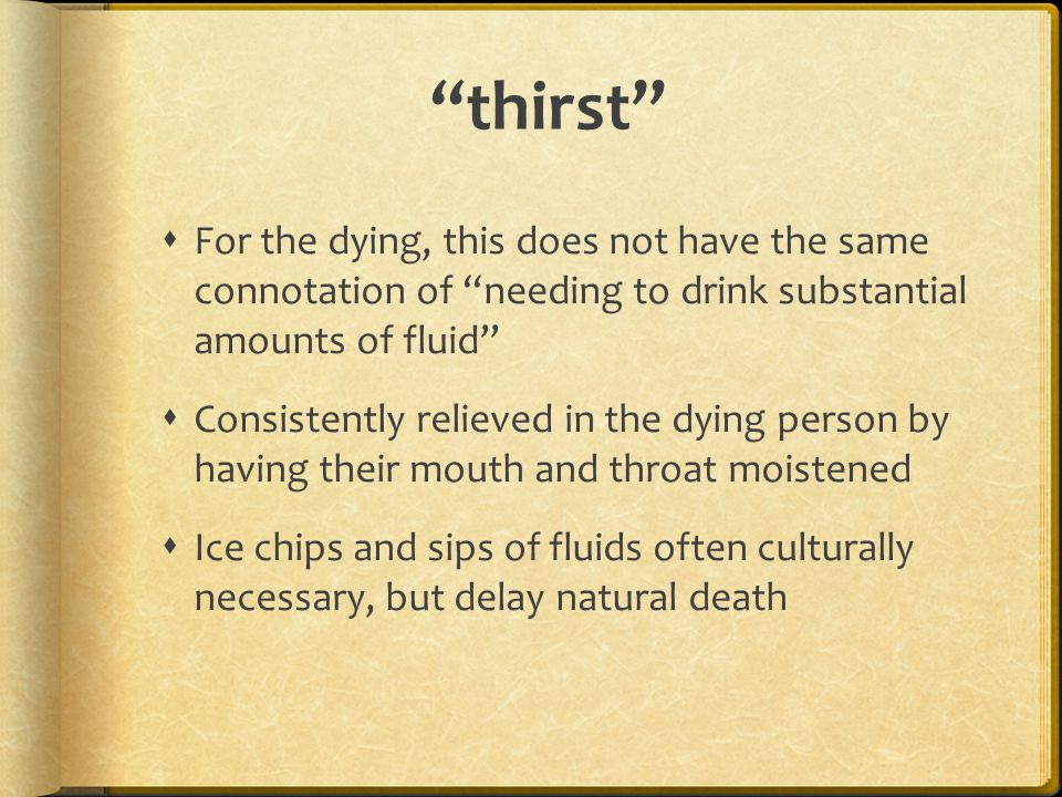 """""""thirst""""  For the dying, this does not have the same connotation of """"needing to drink substantial amounts of fluid""""  Consistently relieved in the dy"""