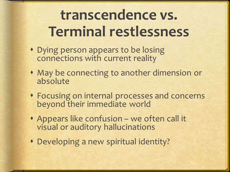 transcendence vs. Terminal restlessness  Dying person appears to be losing connections with current reality  May be connecting to another dimension