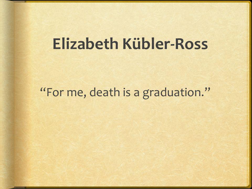 Elizabeth Kübler-Ross For me, death is a graduation.