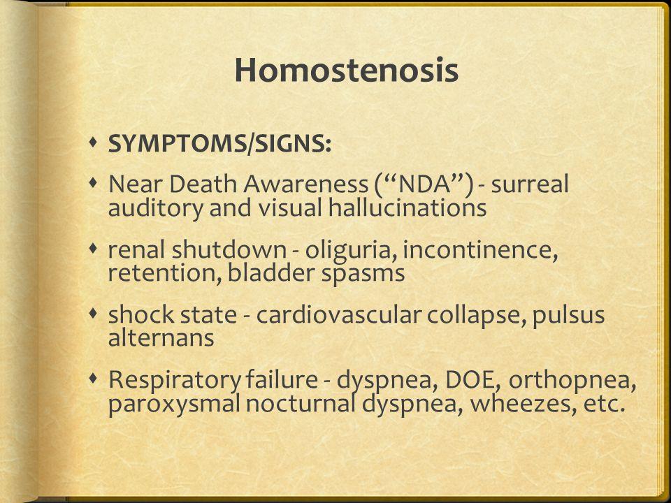 Homostenosis  SYMPTOMS/SIGNS:  Near Death Awareness ( NDA ) - surreal auditory and visual hallucinations  renal shutdown - oliguria, incontinence, retention, bladder spasms  shock state - cardiovascular collapse, pulsus alternans  Respiratory failure - dyspnea, DOE, orthopnea, paroxysmal nocturnal dyspnea, wheezes, etc.