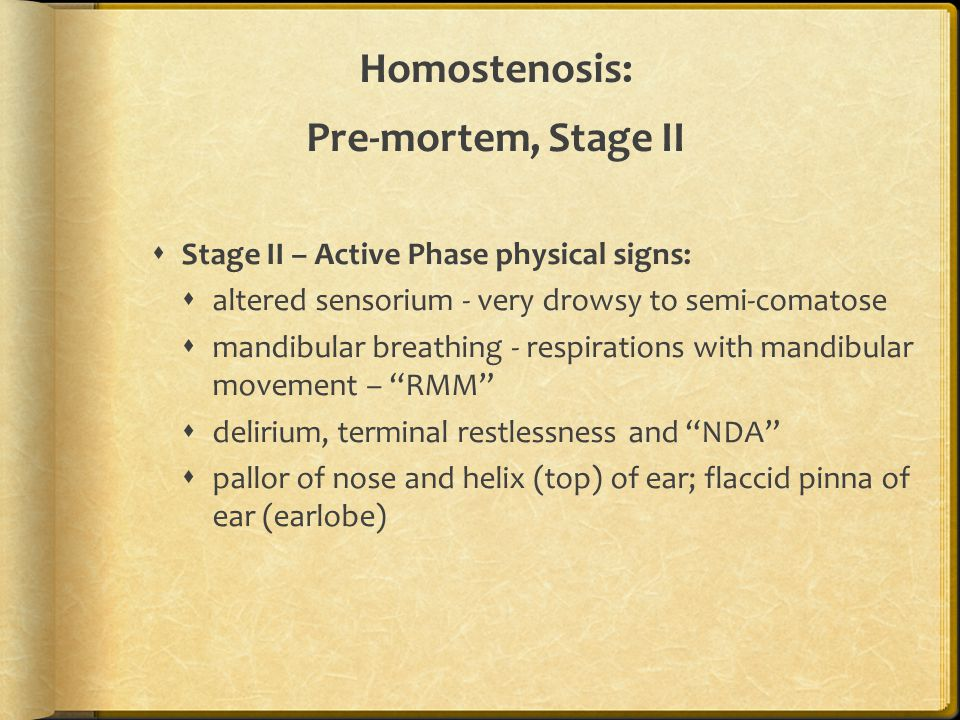 Homostenosis: Pre-mortem, Stage II  Stage II – Active Phase physical signs:  altered sensorium - very drowsy to semi-comatose  mandibular breathing