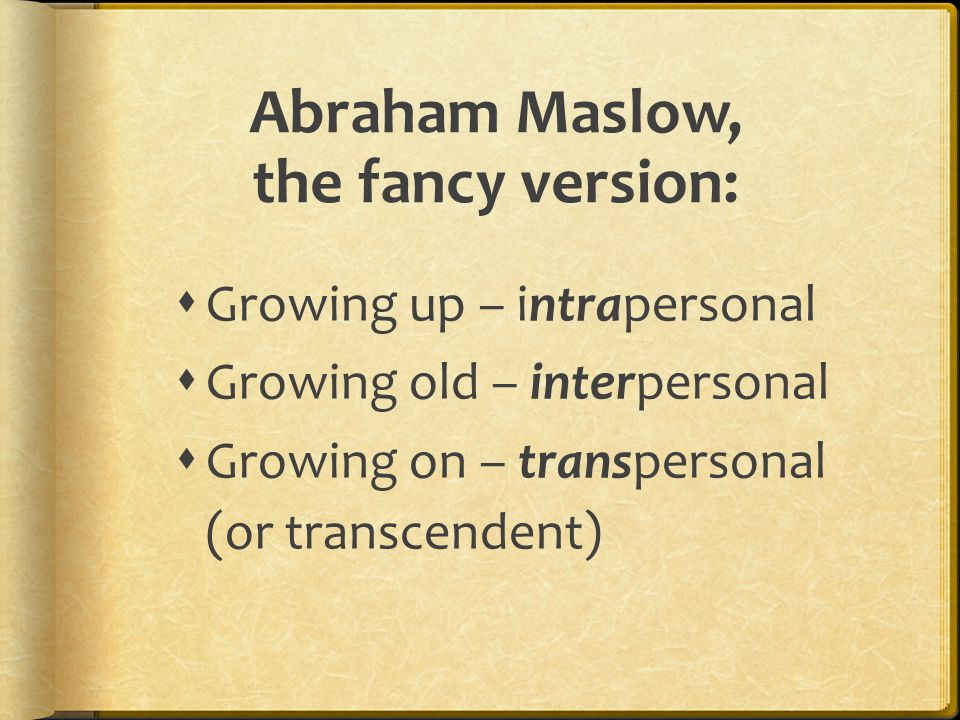 Abraham Maslow, the fancy version:  Growing up – intrapersonal  Growing old – interpersonal  Growing on – transpersonal (or transcendent)