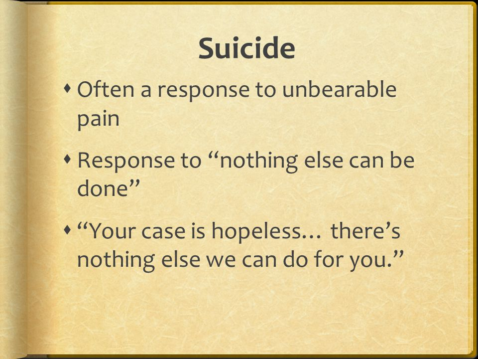 """Suicide  Often a response to unbearable pain  Response to """"nothing else can be done""""  """"Your case is hopeless… there's nothing else we can do for yo"""