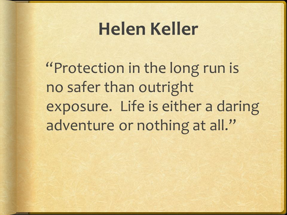 """Helen Keller """"Protection in the long run is no safer than outright exposure. Life is either a daring adventure or nothing at all."""""""