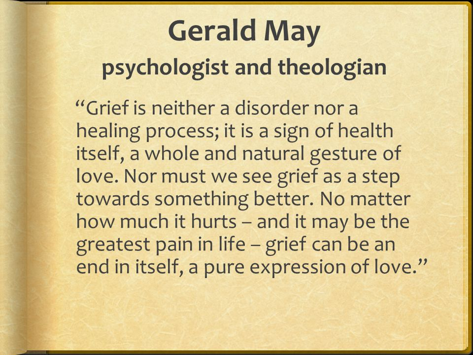 """Gerald May psychologist and theologian """"Grief is neither a disorder nor a healing process; it is a sign of health itself, a whole and natural gesture"""