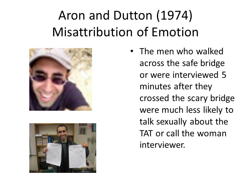 Aron and Dutton (1974) Misattribution of Emotion The men who walked across the safe bridge or were interviewed 5 minutes after they crossed the scary bridge were much less likely to talk sexually about the TAT or call the woman interviewer.