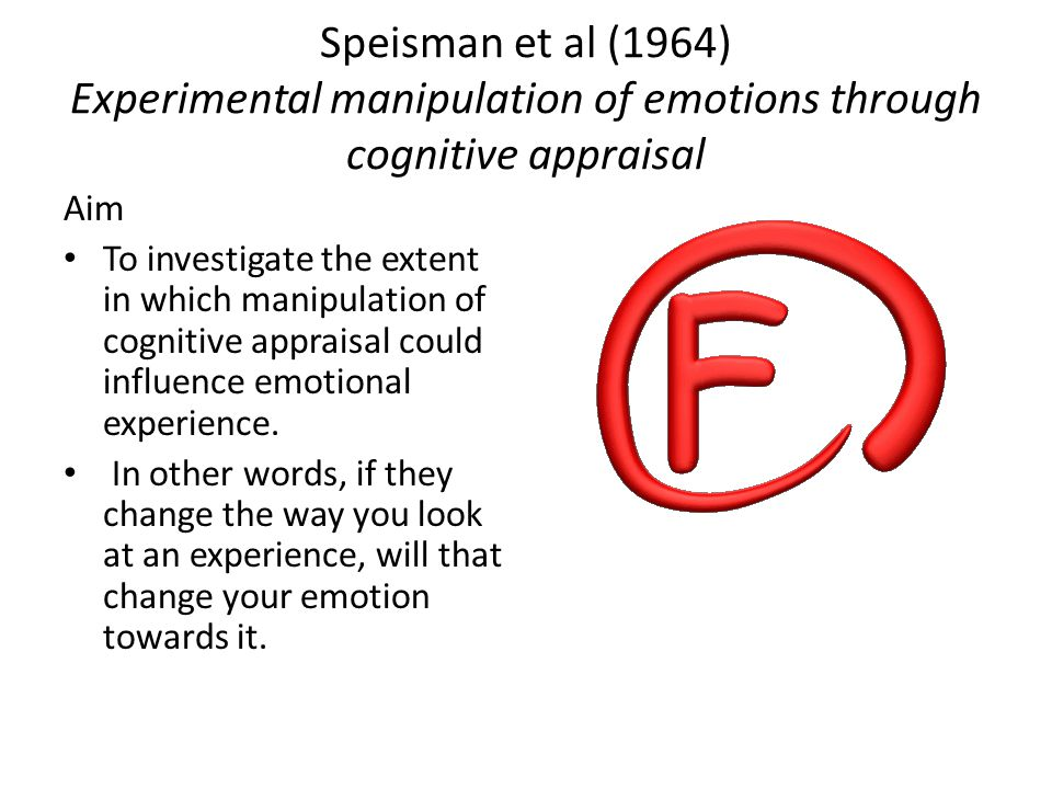Speisman et al (1964) Experimental manipulation of emotions through cognitive appraisal Aim To investigate the extent in which manipulation of cognitive appraisal could influence emotional experience.
