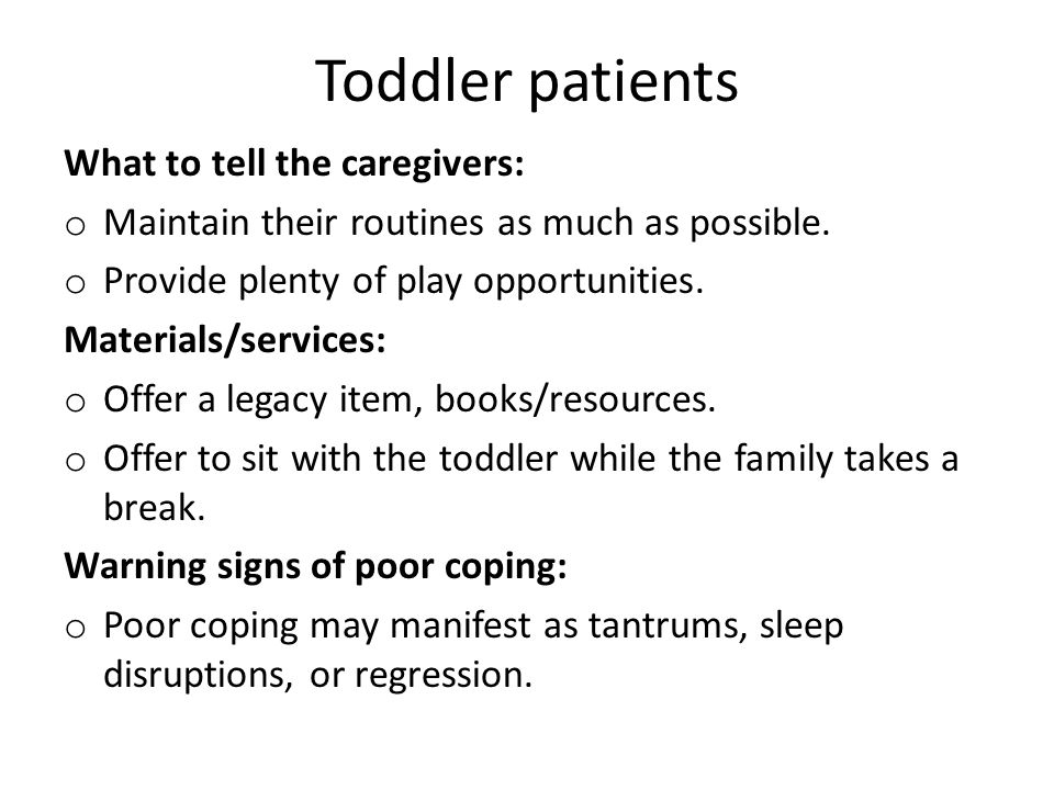 Toddler patients What to tell the caregivers: o Maintain their routines as much as possible. o Provide plenty of play opportunities. Materials/service
