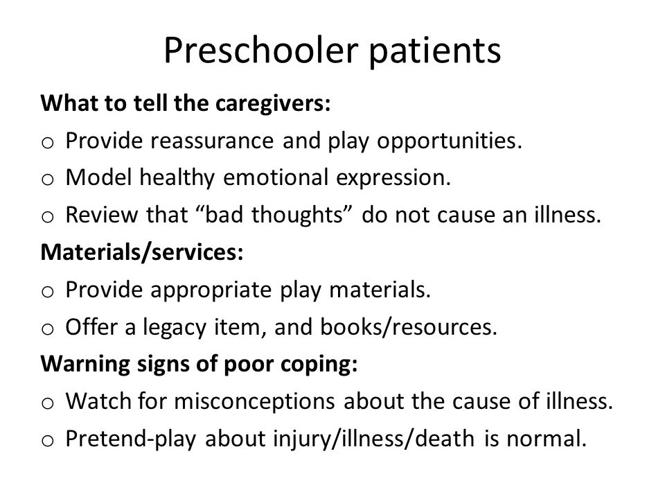 "Preschooler patients What to tell the caregivers: o Provide reassurance and play opportunities. o Model healthy emotional expression. o Review that ""b"