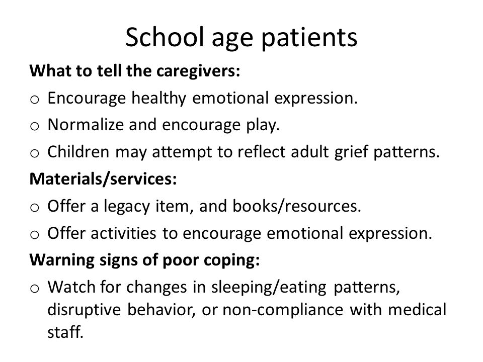School age patients What to tell the caregivers: o Encourage healthy emotional expression. o Normalize and encourage play. o Children may attempt to r