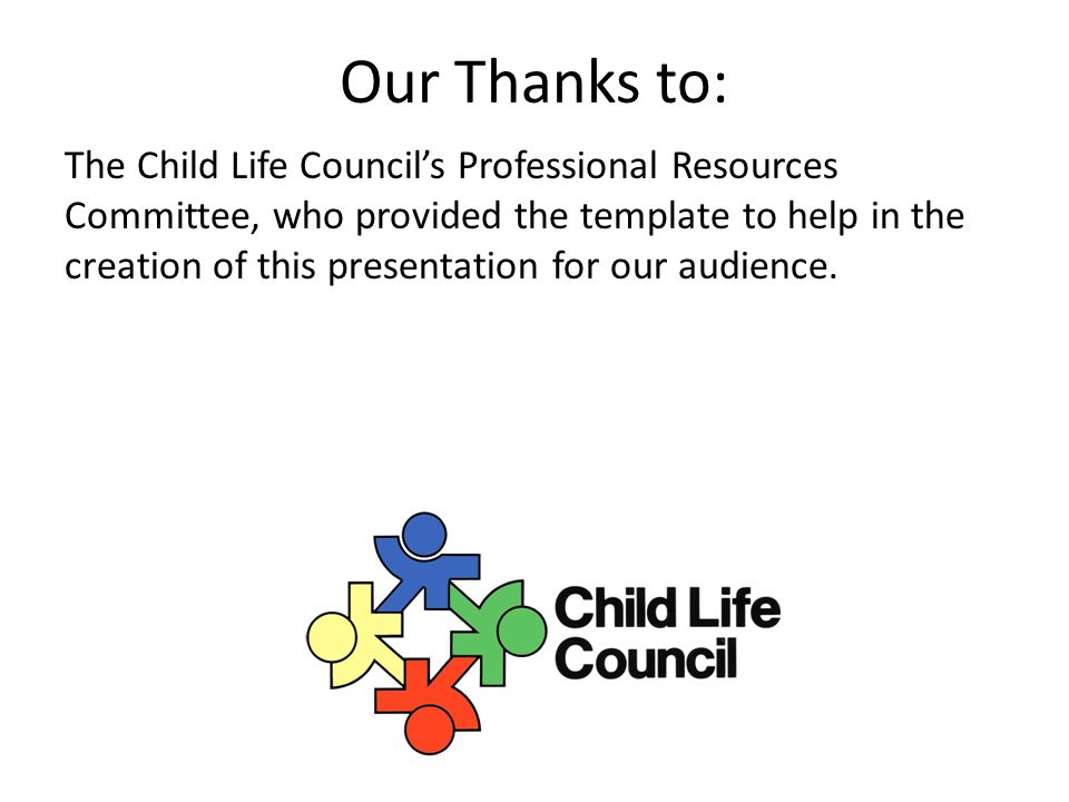 Our Thanks to: The Child Life Council's Professional Resources Committee, who provided the template to help in the creation of this presentation for o
