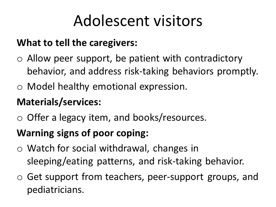 Adolescent visitors What to tell the caregivers: o Allow peer support, be patient with contradictory behavior, and address risk-taking behaviors promp
