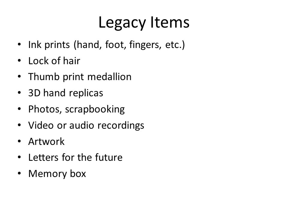 Legacy Items Ink prints (hand, foot, fingers, etc.) Lock of hair Thumb print medallion 3D hand replicas Photos, scrapbooking Video or audio recordings