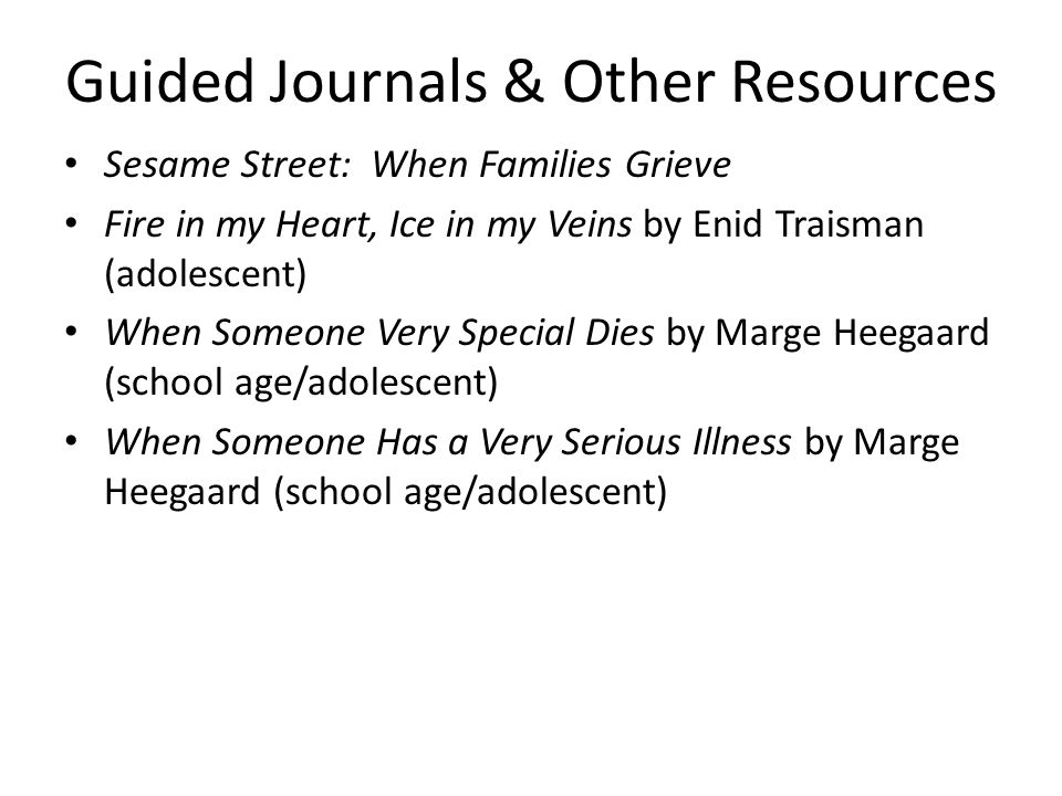 Guided Journals & Other Resources Sesame Street: When Families Grieve Fire in my Heart, Ice in my Veins by Enid Traisman (adolescent) When Someone Ver