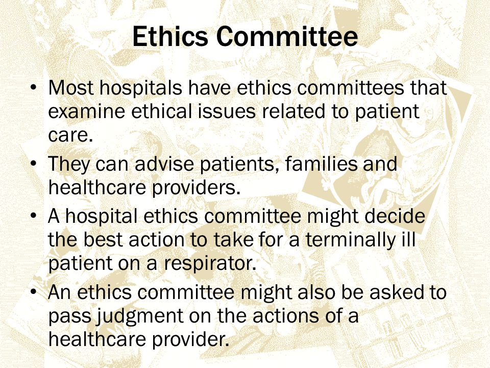 Ethics Committee Most hospitals have ethics committees that examine ethical issues related to patient care.