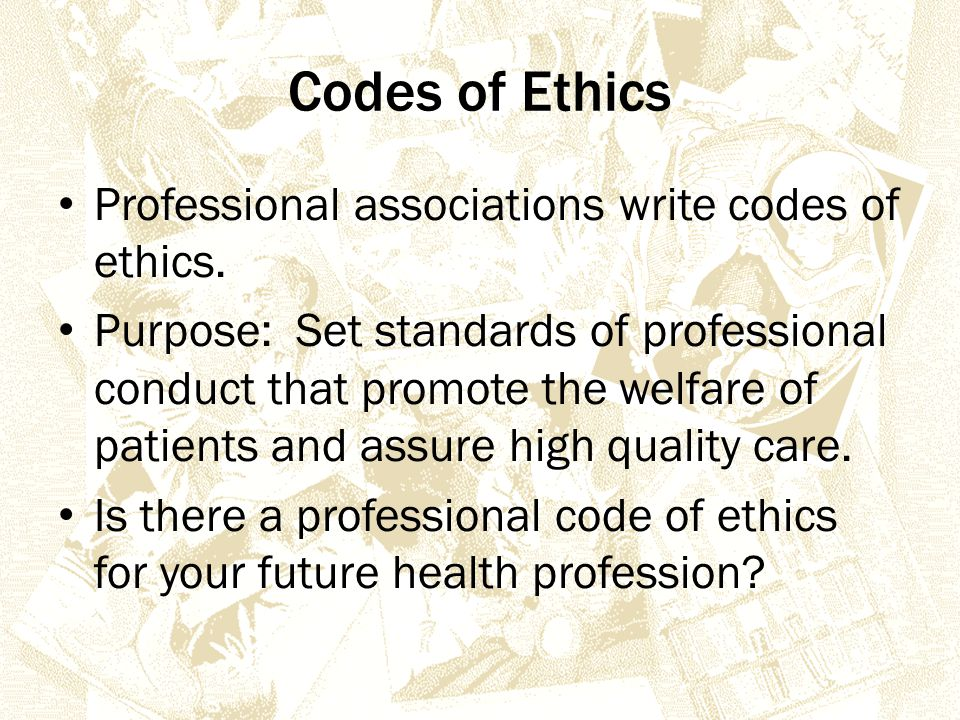 Codes of Ethics Professional associations write codes of ethics.