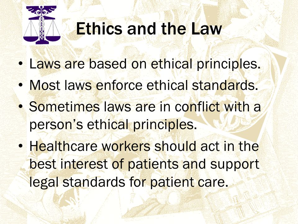 Ethics and the Law Laws are based on ethical principles.