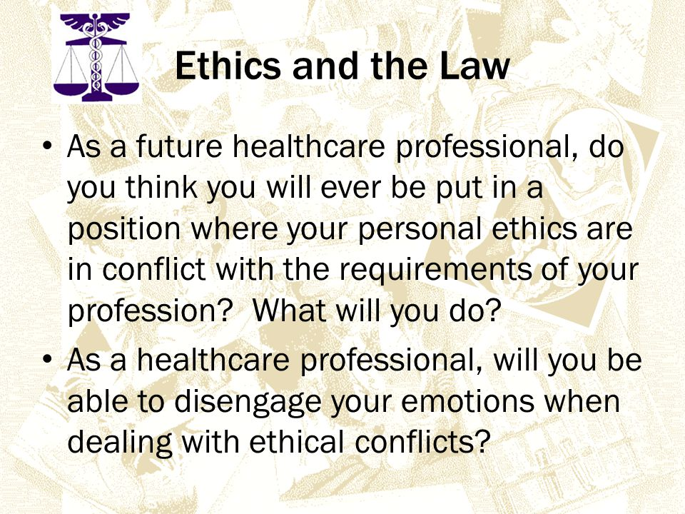 Ethics and the Law As a future healthcare professional, do you think you will ever be put in a position where your personal ethics are in conflict with the requirements of your profession.