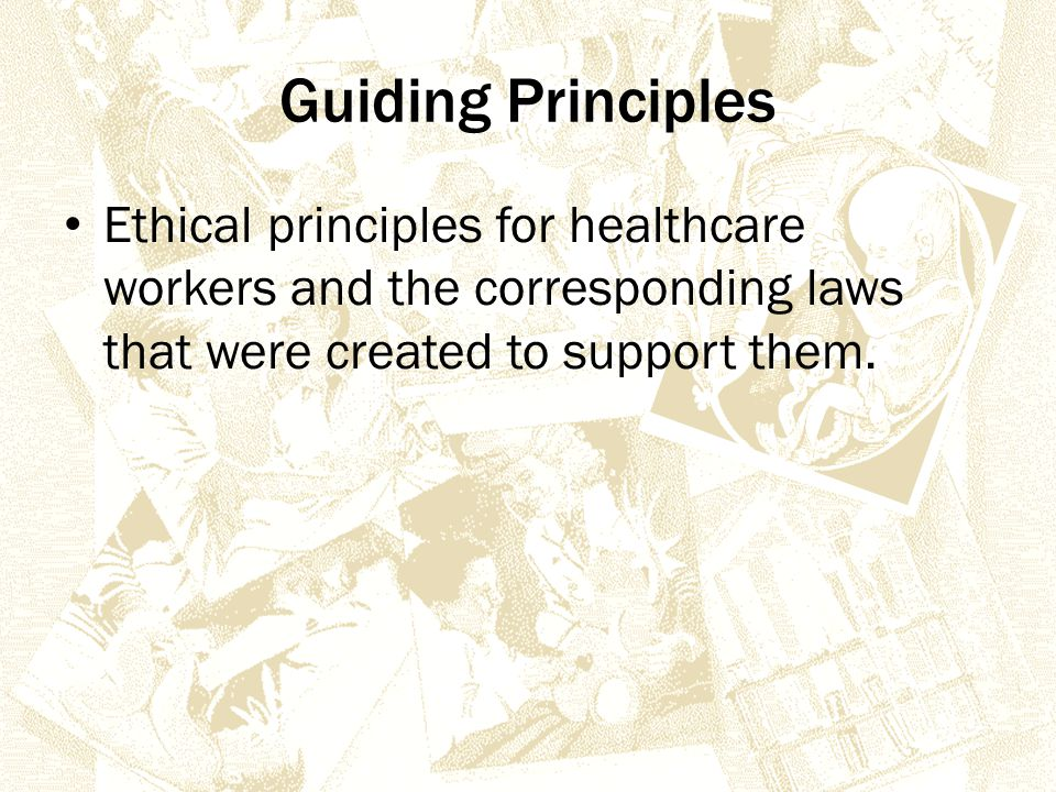 Guiding Principles Ethical principles for healthcare workers and the corresponding laws that were created to support them.