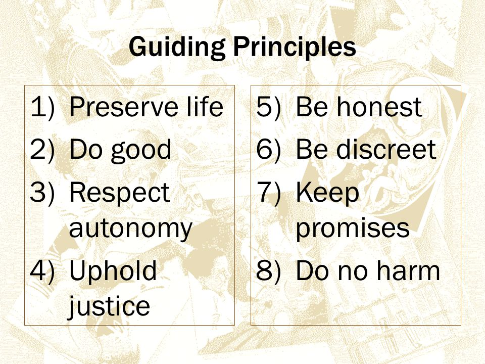 Guiding Principles 1)Preserve life 2)Do good 3)Respect autonomy 4)Uphold justice 5)Be honest 6)Be discreet 7)Keep promises 8)Do no harm