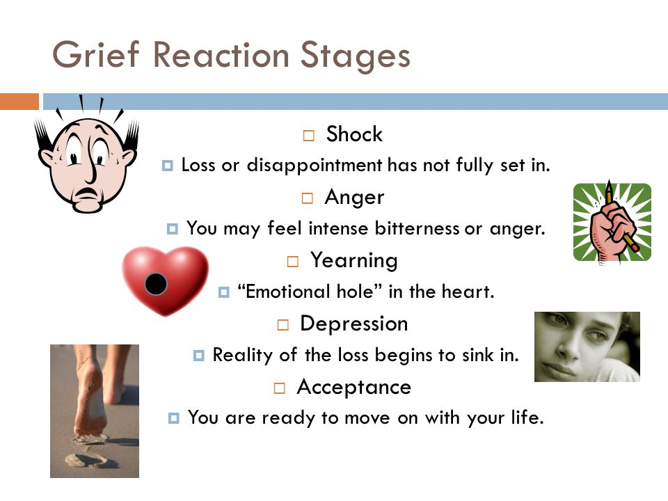 "Grief Reaction Stages  Shock  Loss or disappointment has not fully set in.  Anger  You may feel intense bitterness or anger.  Yearning  ""Emotion"