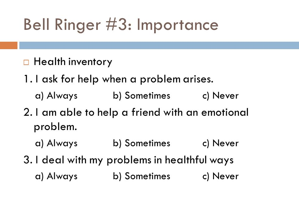 Bell Ringer #3: Importance  Health inventory 1. I ask for help when a problem arises. a) Alwaysb) Sometimesc) Never 2. I am able to help a friend wit