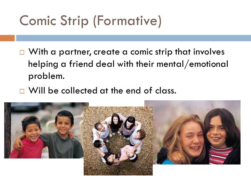 Comic Strip (Formative)  With a partner, create a comic strip that involves helping a friend deal with their mental/emotional problem.  Will be coll