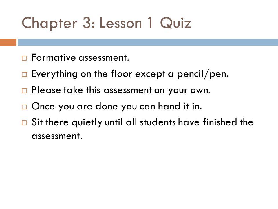 Chapter 3: Lesson 1 Quiz  Formative assessment.  Everything on the floor except a pencil/pen.  Please take this assessment on your own.  Once you