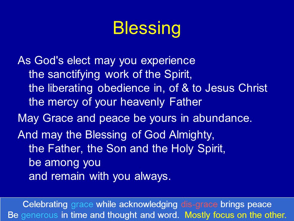 Blessing As God's elect may you experience the sanctifying work of the Spirit, the liberating obedience in, of & to Jesus Christ the mercy of your hea