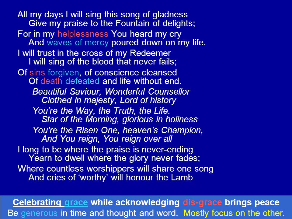 All my days I will sing this song of gladness Give my praise to the Fountain of delights; For in my helplessness You heard my cry And waves of mercy poured down on my life.