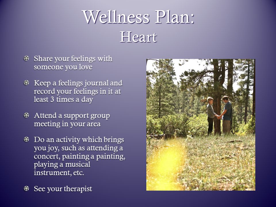 Wellness Plan: Heart Share your feelings with someone you love Keep a feelings journal and record your feelings in it at least 3 times a day Attend a