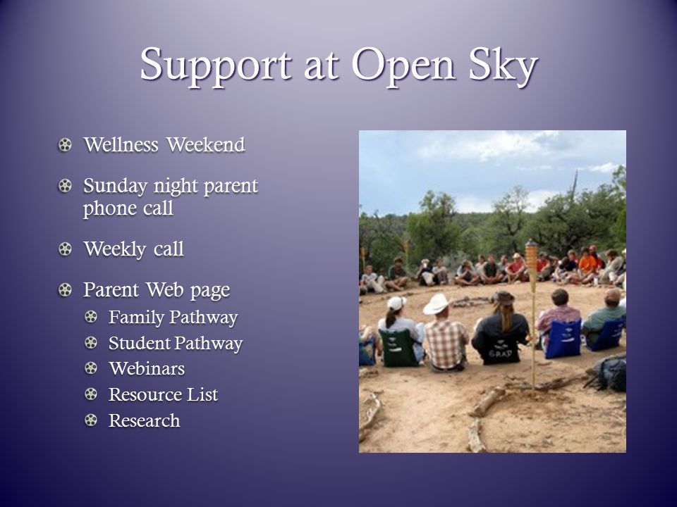 Support at Open Sky Wellness Weekend Sunday night parent phone call Weekly call Parent Web page Family Pathway Student Pathway Webinars Resource List