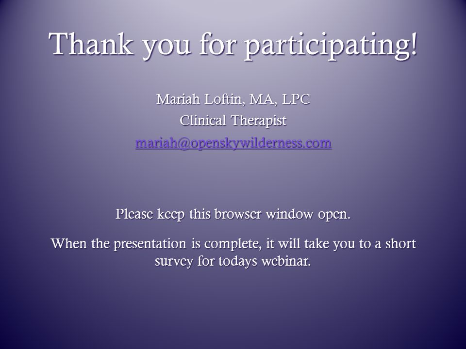 Thank you for participating! Mariah Loftin, MA, LPC Clinical Therapist mariah@openskywilderness.com Please keep this browser window open. When the pre
