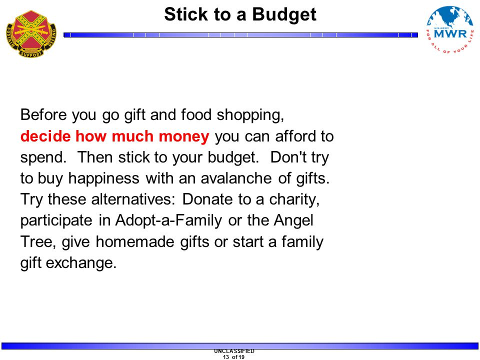 UNCLASSIFIED 13 of 19 Stick to a Budget Before you go gift and food shopping, decide how much money you can afford to spend.