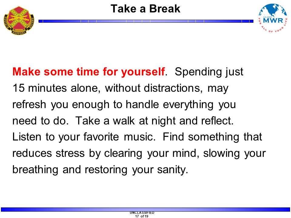 UNCLASSIFIED 17 of 19 Take a Break Make some time for yourself.