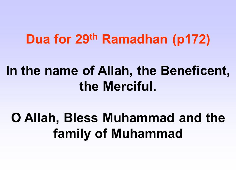 Dua for 29 th Ramadhan (p172) In the name of Allah, the Beneficent, the Merciful. O Allah, Bless Muhammad and the family of Muhammad