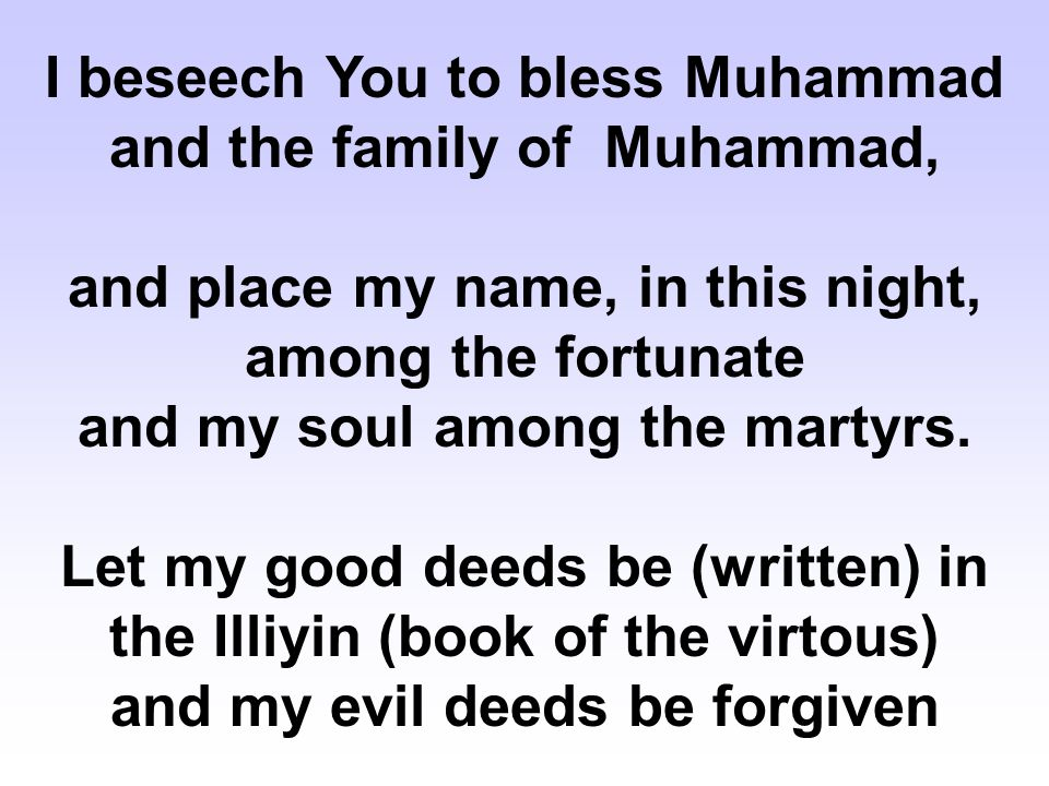 I beseech You to bless Muhammad and the family of Muhammad, and place my name, in this night, among the fortunate and my soul among the martyrs. Let m