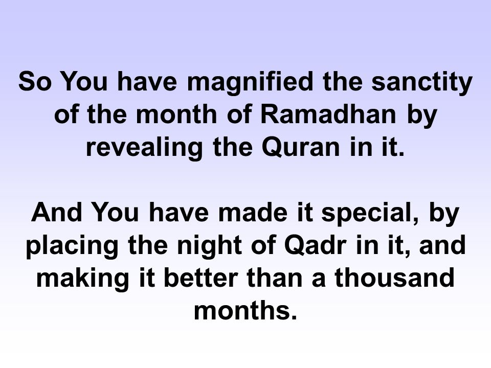 So You have magnified the sanctity of the month of Ramadhan by revealing the Quran in it. And You have made it special, by placing the night of Qadr i