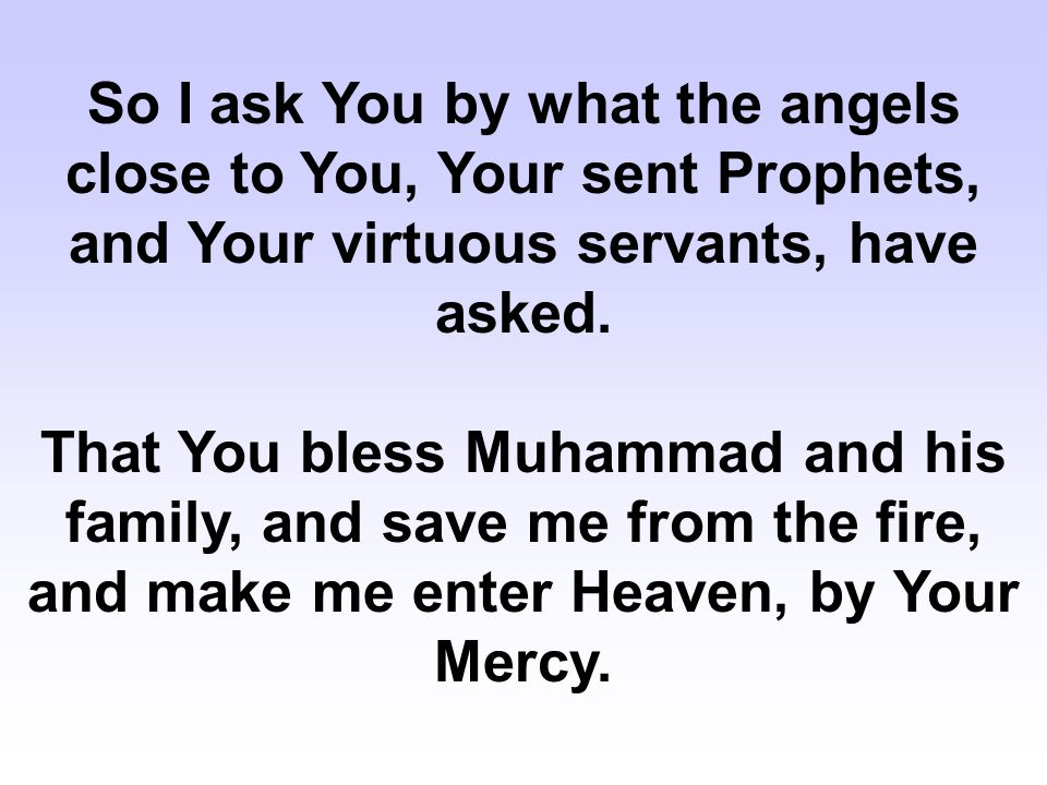 So I ask You by what the angels close to You, Your sent Prophets, and Your virtuous servants, have asked. That You bless Muhammad and his family, and