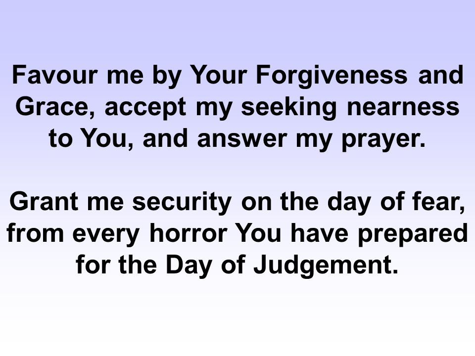 Favour me by Your Forgiveness and Grace, accept my seeking nearness to You, and answer my prayer. Grant me security on the day of fear, from every hor