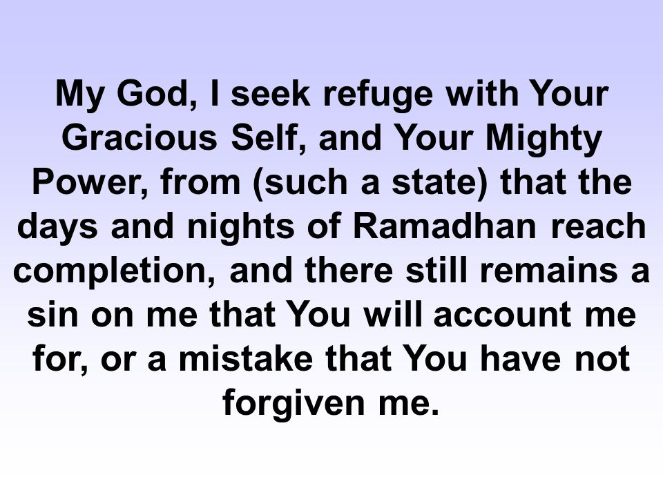 My God, I seek refuge with Your Gracious Self, and Your Mighty Power, from (such a state) that the days and nights of Ramadhan reach completion, and t
