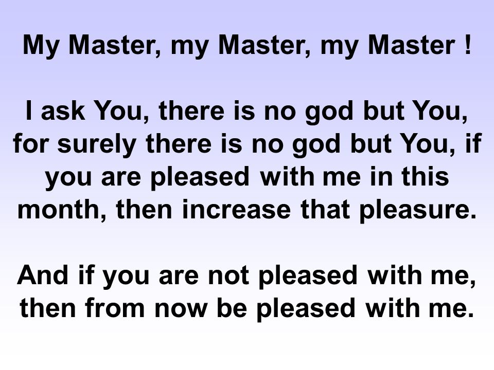 My Master, my Master, my Master ! I ask You, there is no god but You, for surely there is no god but You, if you are pleased with me in this month, th