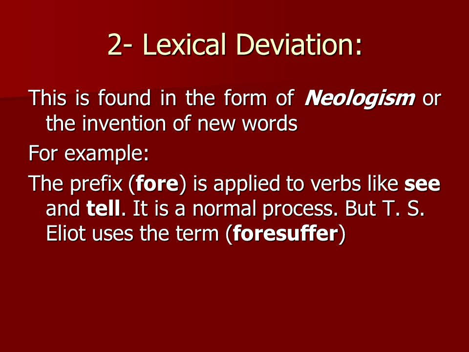 2- Lexical Deviation: This is found in the form of Neologism or the invention of new words For example: The prefix (fore) is applied to verbs like see
