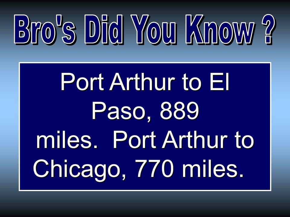 Port Arthur to El Paso, 889 miles. Port Arthur to Chicago, 770 miles.